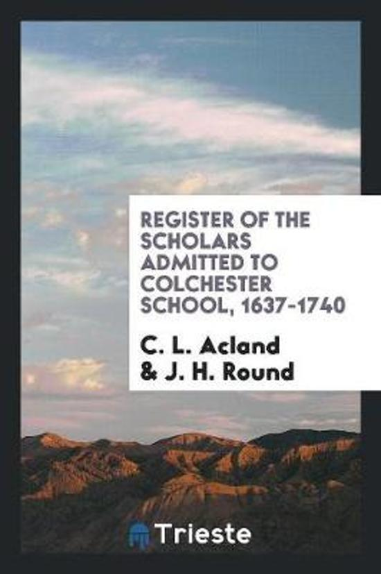 Register of the Scholars Admitted to Colchester School, 1637-1740