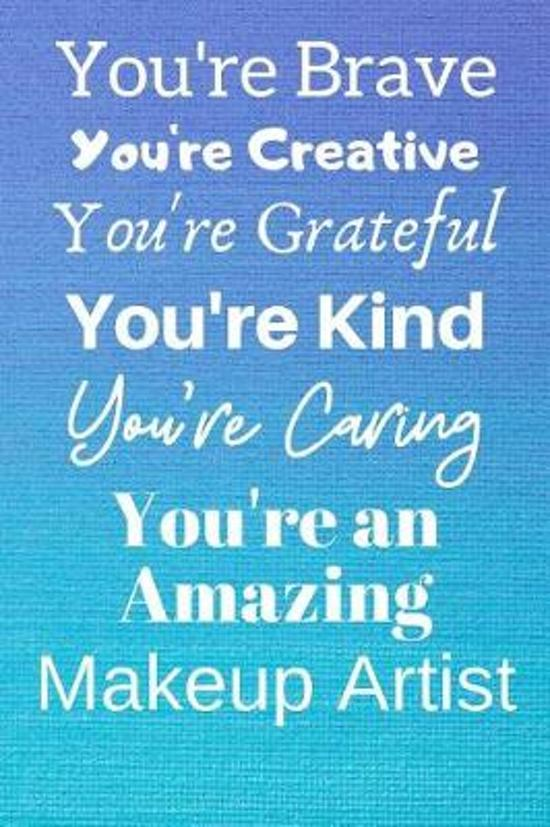 You're Brave You're Creative You're Grateful You're Kind You're Caring You're An Amazing Makeup Artist