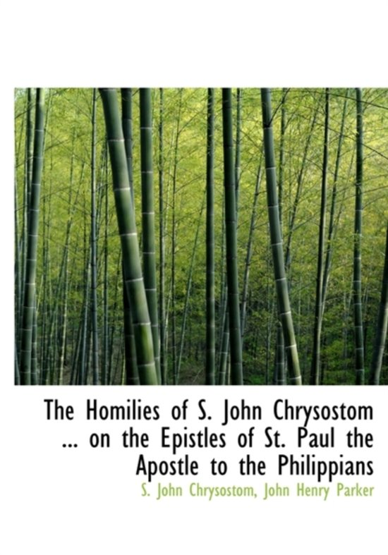 The Homilies of S. John Chrysostom ... on the Epistles of St. Paul the Apostle to the Philippians