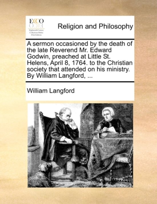 A Sermon Occasioned by the Death of the Late Reverend Mr. Edward Godwin, Preached at Little St. Helens, April 8, 1764. to the Christian Society That Attended on His Ministry. by William Langford,