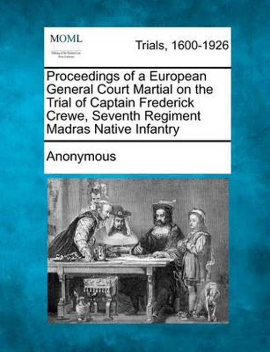 Proceedings of a European General Court Martial on the Trial of Captain Frederick Crewe, Seventh Regiment Madras Native Infantry