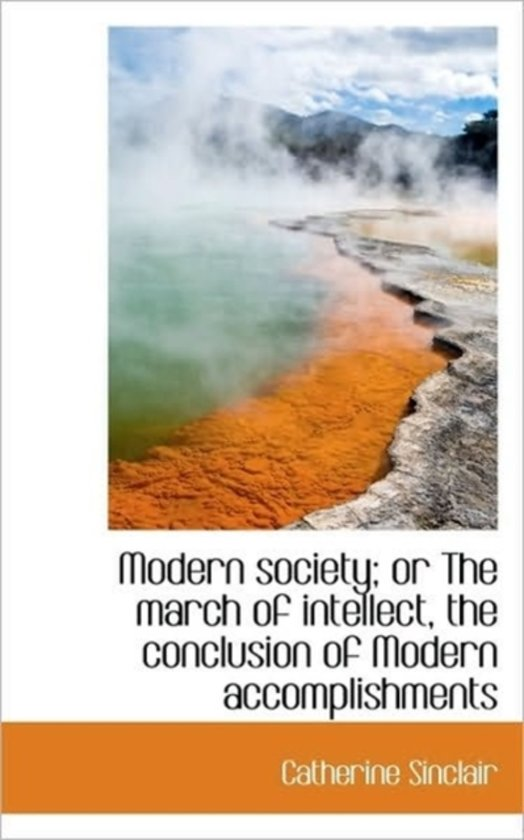 Modern Society; Or the March of Intellect, the Conclusion of Modern Accomplishments