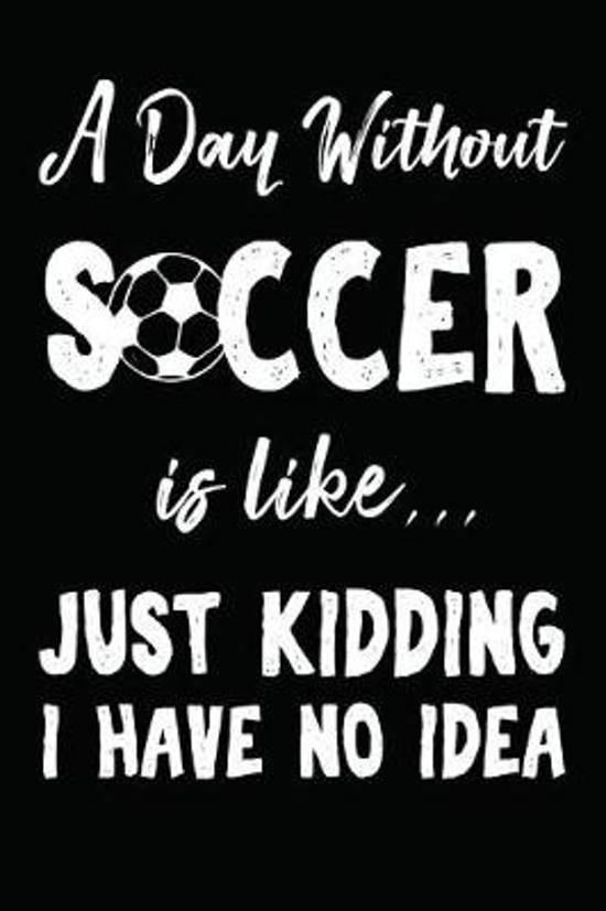 A Day Without Soccer Is Like... Just Kidding I Have No Idea