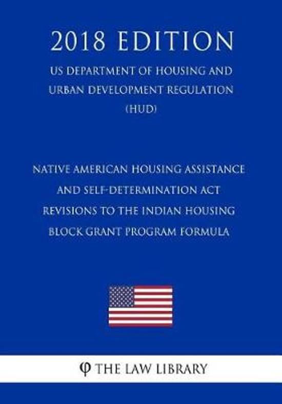 Native American Housing Assistance and Self-Determination ACT - Revisions to the Indian Housing Block Grant Program Formula (Us Department of Housing and Urban Development Regulation) (Hud) (2018 Edition)