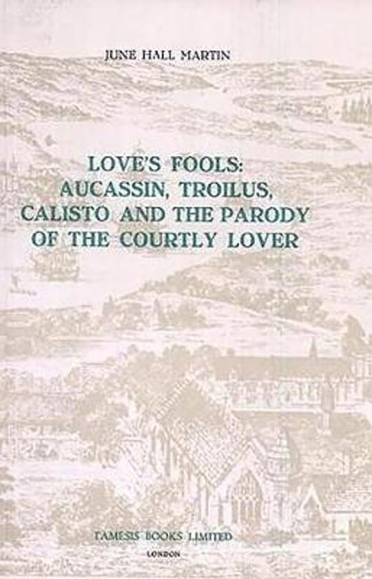 Love's Fools - Aucassin, Troilus, Calisto and the Parody of the Courtly Lover