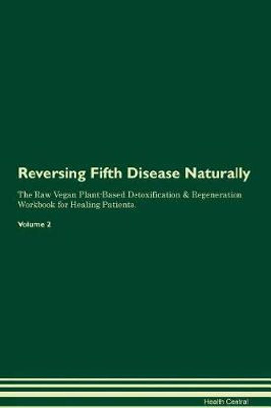 Reversing Fifth Disease Naturally the Raw Vegan Plant-Based Detoxification & Regeneration Workbook for Healing Patients. Volume 2
