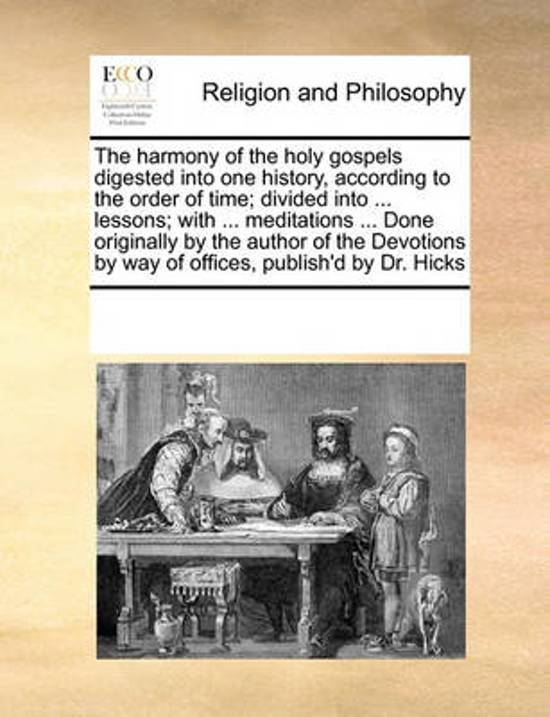 The Harmony of the Holy Gospels Digested Into One History, According to the Order of Time; Divided Into ... Lessons; With ... Meditations ... Done Originally by the Author of the Devotions by Way of Offices, Publish'd by Dr. Hicks