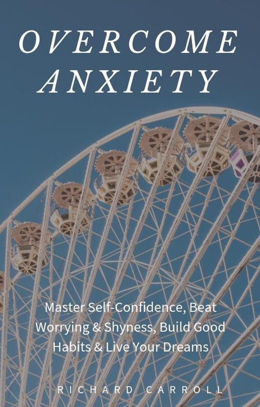 Overcome Anxiety: Master Self-Confidence, Beat Worrying & Shyness, Build Good Habits & Live Your Dreams