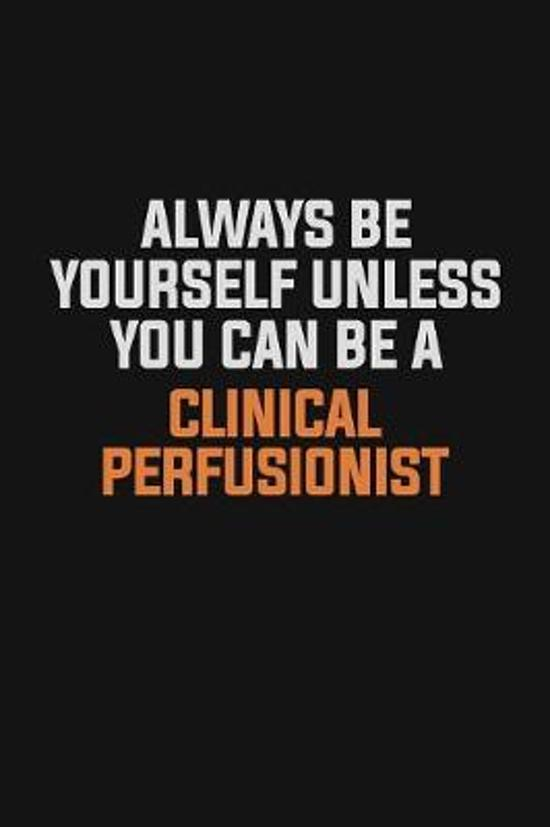 Always Be Yourself Unless You Can Be A Clinical Perfusionist: Inspirational life quote blank lined Notebook 6x9 matte finish