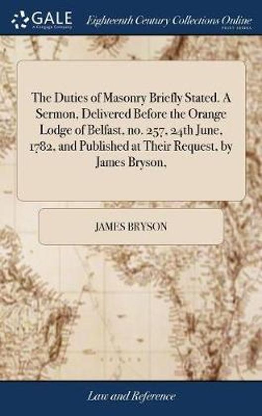 The Duties of Masonry Briefly Stated. a Sermon, Delivered Before the Orange Lodge of Belfast, No. 257, 24th June, 1782, and Published at Their Request, by James Bryson,
