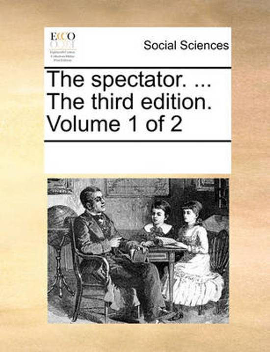 The Spectator. ... the Third Edition. Volume 1 of 2