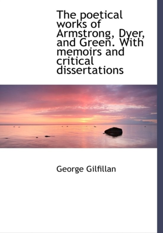 The Poetical Works of Armstrong, Dyer, and Green. with Memoirs and Critical Dissertations