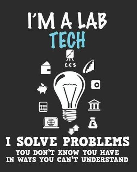 I'm a Lab Tech I Solve Problems You Don't Know You Have In Ways You Can't Understand