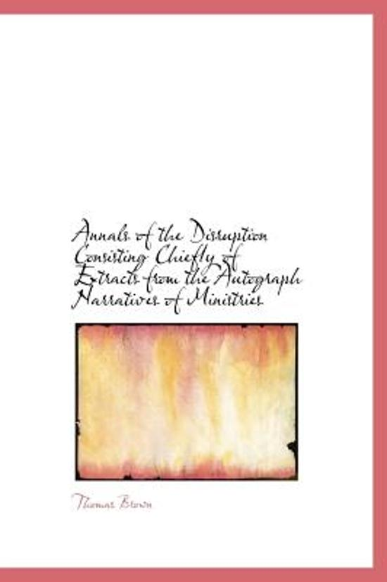 Annals of the Disruption Consisting Chiefly of Extracts from the Autograph Narratives of Ministries