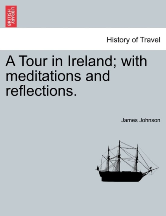 A Tour in Ireland; With Meditations and Reflections.