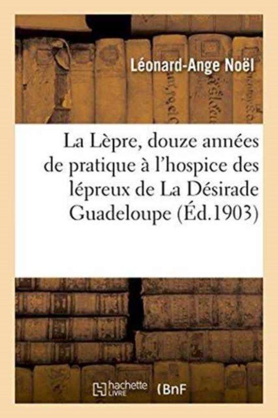 La L�pre, Douze Ann�es de Pratique � l'Hospice Des L�preux de la D�sirade. Guadeloupe