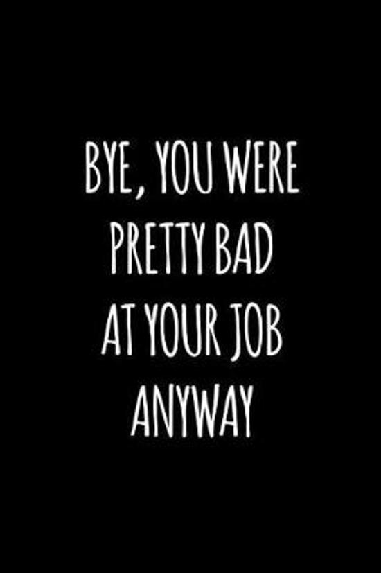 Bye you were pretty bad at your job anyway