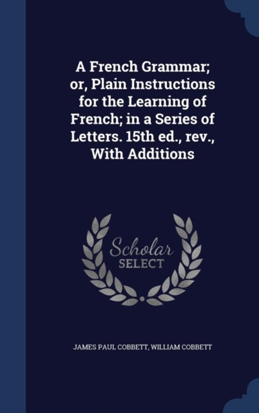 A French Grammar; Or, Plain Instructions for the Learning of French; In a Series of Letters. 15th Ed., REV., with Additions