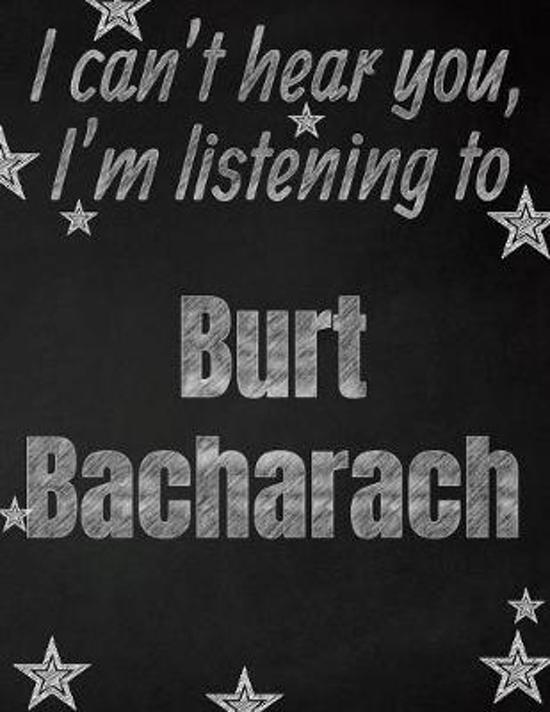 I can't hear you, I'm listening to Burt Bacharach creative writing lined notebook: Promoting band fandom and music creativity through writing...one da