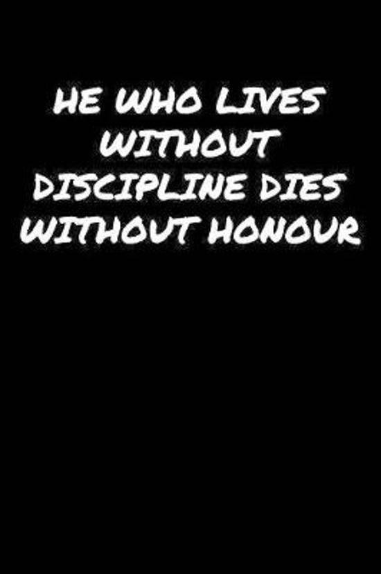 He Who Lives Without Discipline Dies Without Honour