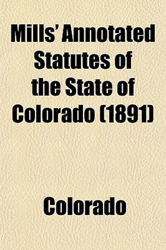 Mills' Annotated Statutes of the State of Colorado (Volume 1); Embracing the General Statutes of 1883, and All General Laws Enacted Since That Compilation (Except the Code of Civil Procedure), in Force January 1, 1891, with Digested Notes of Judicial Deci