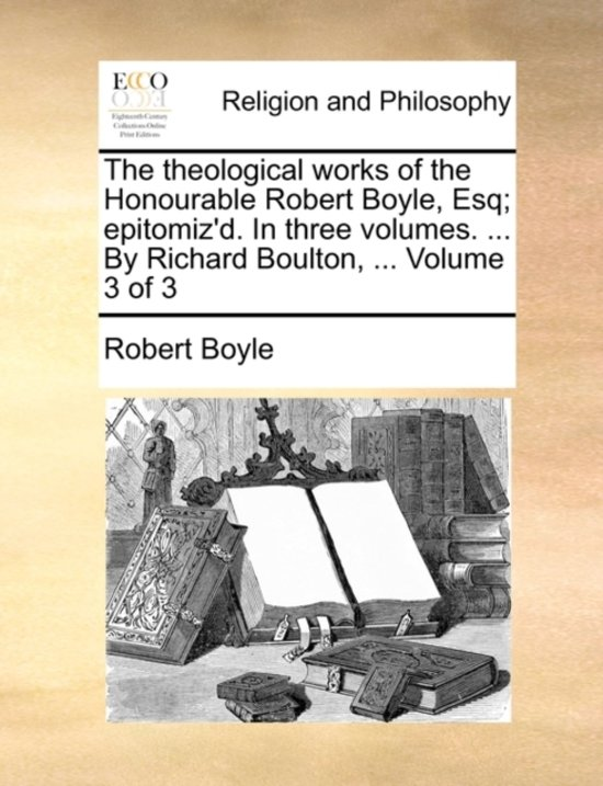 The Theological Works of the Honourable Robert Boyle, Esq; Epitomiz'd. in Three Volumes. ... by Richard Boulton, ... Volume 3 of 3