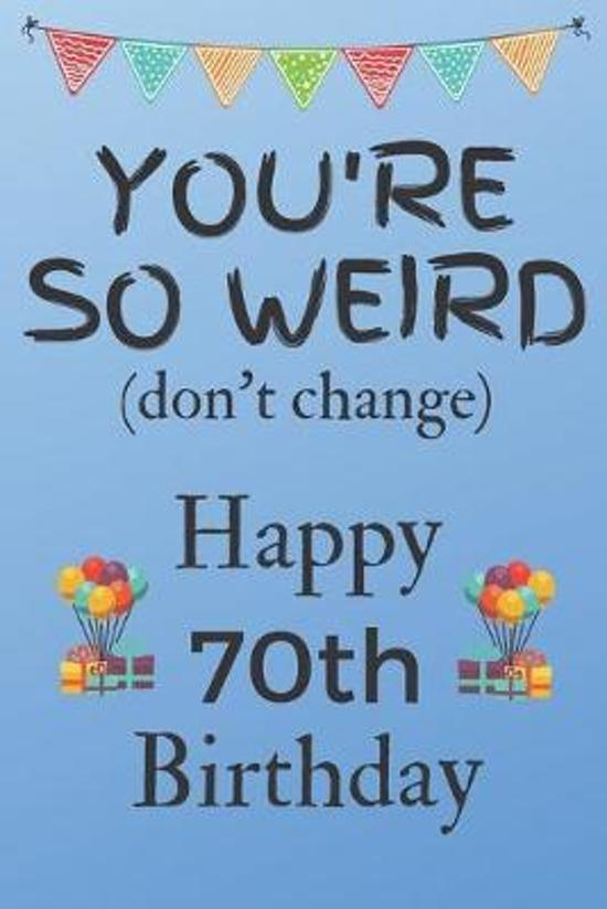 You're So Weird (don't change) Happy 70th Birthday: Weird Silly and Funny Dog Man Books 70th Birthday Gifts for Men and Woman / Birthday Card / Birthd