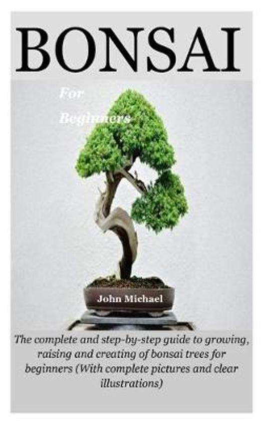 Bonsai For Beginners: The complete and step-by-step guide to growing, raising and creating of bonsai trees for beginners (With complete pict