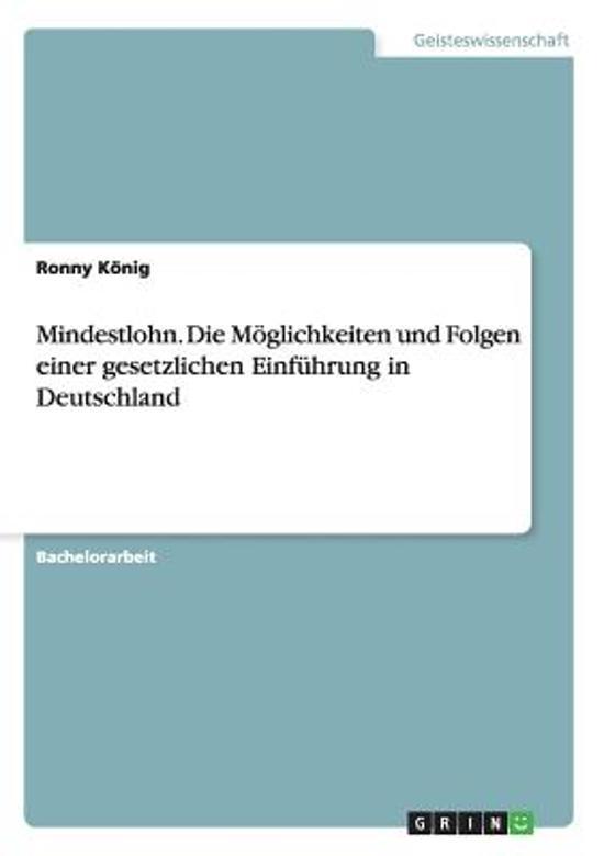 Mindestlohn. Die Moglichkeiten Und Folgen Einer Gesetzlichen Einfuhrung in Deutschland