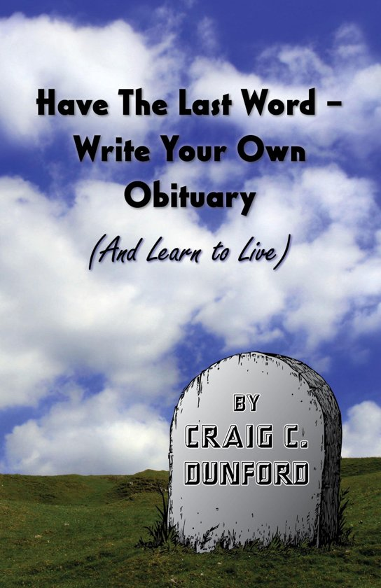 Have The Last Word – Write Your Own Obituary (And Learn to Live)