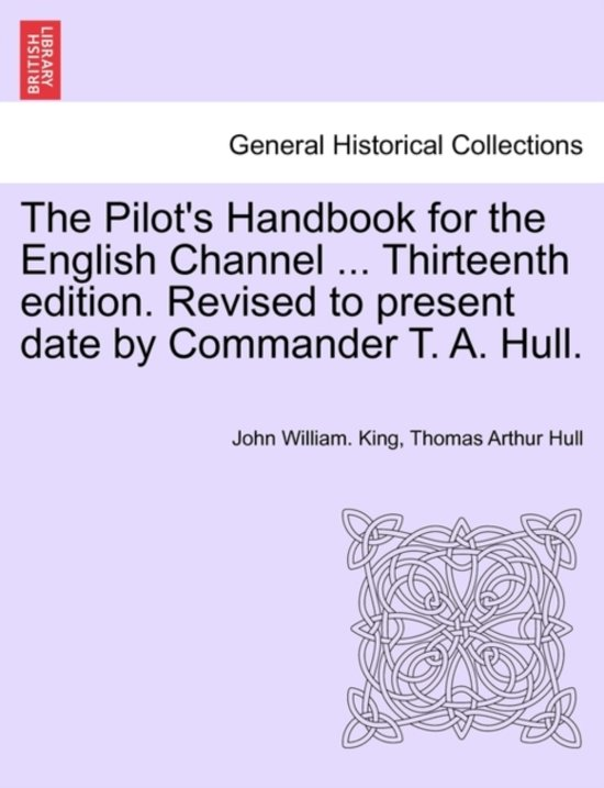 The Pilot's Handbook for the English Channel ... Thirteenth Edition. Revised to Present Date by Commander T. A. Hull.