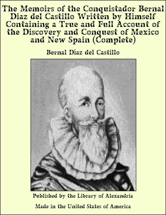 The Memoirs of The Conquistador Bernal Diaz del Castillo, (Complete) Written by Himself Containing a True and Full Account of The Discovery and Conquest of Mexico and New Spain