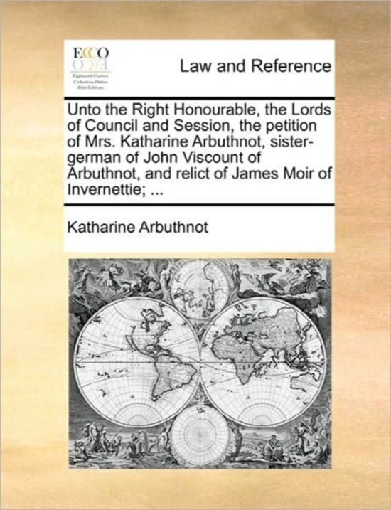 Unto the Right Honourable, the Lords of Council and Session, the Petition of Mrs. Katharine Arbuthnot, Sister-German of John Viscount of Arbuthnot, and Relict of James Moir of Invernettie;