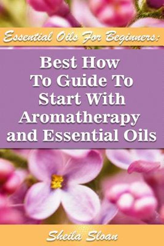 Essential Oils for Beginners Best How to Guide to Start with Aromatherapy and Essential Oils