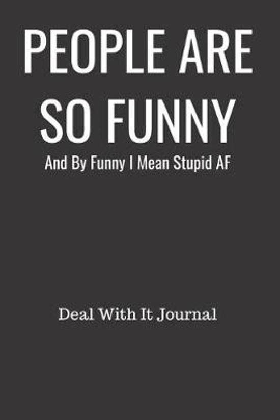 People Are So Funny And By Funny I Mean Stupid AF Deal With It Journal: Blank Line Journal for Leaving Bullsh*t Behind