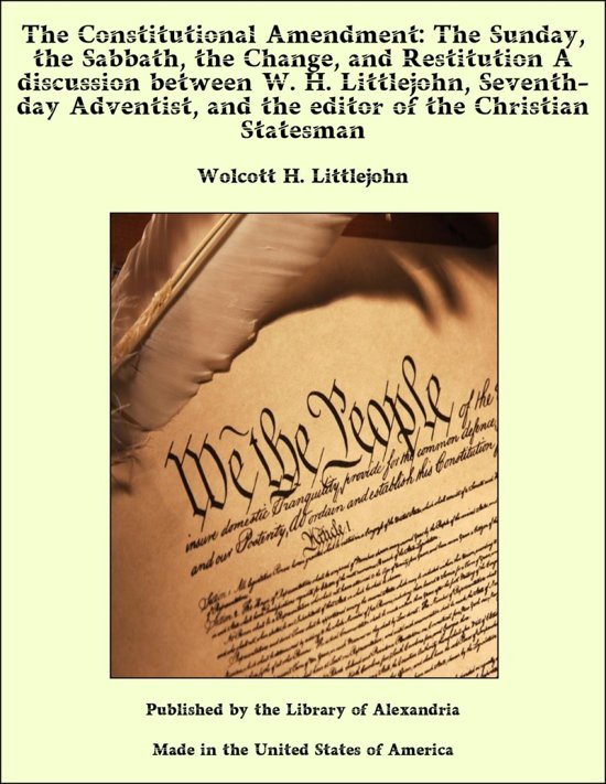 The Constitutional Amendment: The Sunday, the Sabbath, the Change, and Restitution A discussion between W. H. Littlejohn, Seventh-day Adventist, and the editor of the Christian Statesman
