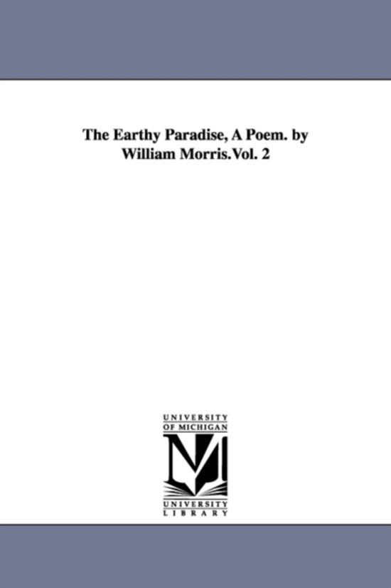The Earthy Paradise, a Poem. by William Morris.Vol. 2