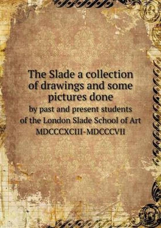 The Slade a Collection of Drawings and Some Pictures Done by Past and Present Students of the London Slade School of Art MDCCCXCIII-MDCCCVII