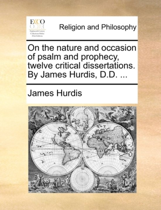 On the Nature and Occasion of Psalm and Prophecy, Twelve Critical Dissertations. by James Hurdis, D.D. ...