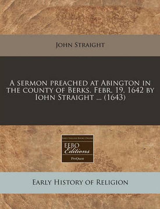 A Sermon Preached at Abington in the County of Berks. Febr. 19, 1642 by Iohn Straight ... (1643)