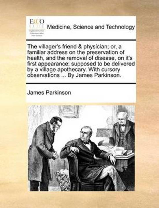 The Villager's Friend & Physician; Or, a Familiar Address on the Preservation of Health, and the Removal of Disease, on It's First Appearance; Supposed to Be Delivered by a Village Apothecary. with Cursory Observations ... by James Parkinson