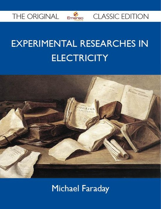 Experimental Researches in Electricity - The Original Classic Edition