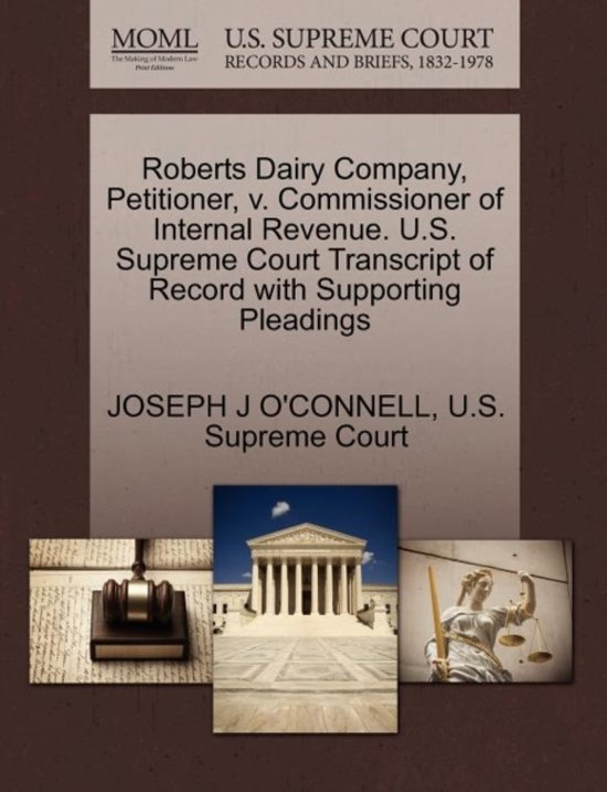 Roberts Dairy Company, Petitioner, V. Commissioner of Internal Revenue. U.S. Supreme Court Transcript of Record with Supporting Pleadings