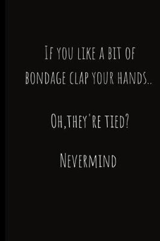 If you like a bit of bondage clap your hands..Oh they're tied? Nevermind: To record those naughty moments in life.. Keep a record of all the secret, k