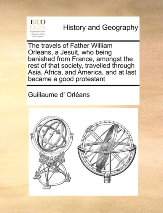 The Travels of Father William Orleans, a Jesuit, Who Being Banished from France, Amongst the Rest of That Society, Travelled Through Asia, Africa, and America, and at Last Became a Good Protestant