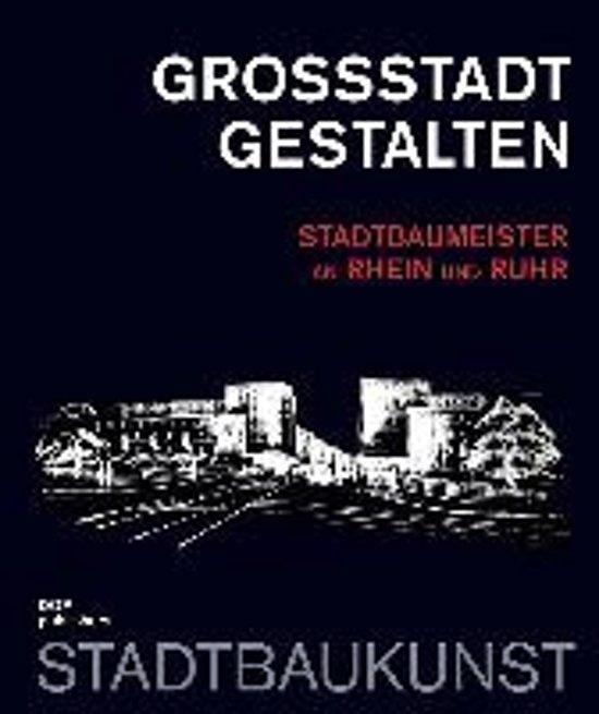 Großstadt gestalten. Stadtbaumeister an Rhein und Ruhr