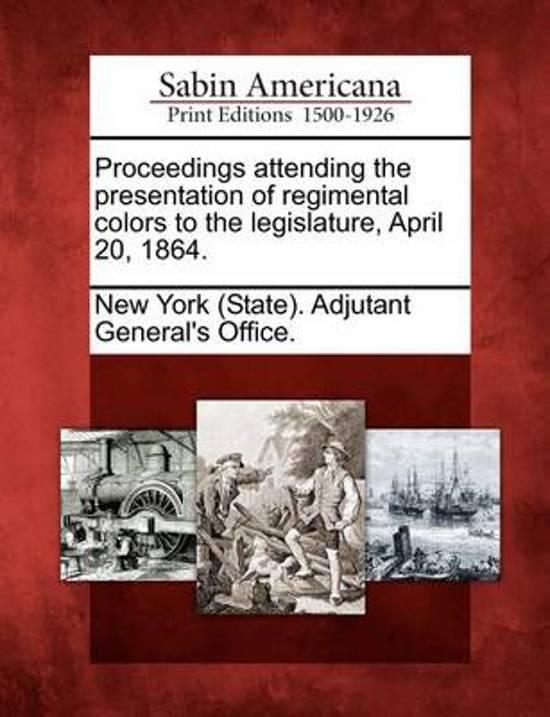 Proceedings Attending the Presentation of Regimental Colors to the Legislature, April 20, 1864.
