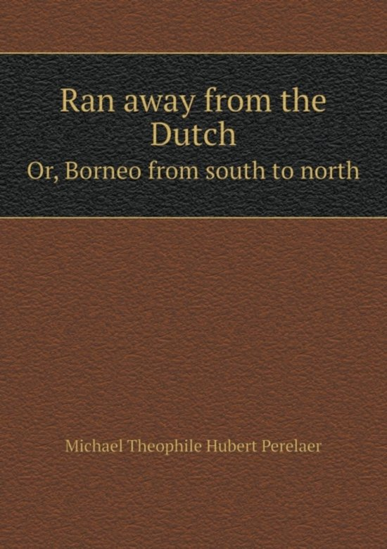 Ran Away from the Dutch Or, Borneo from South to North