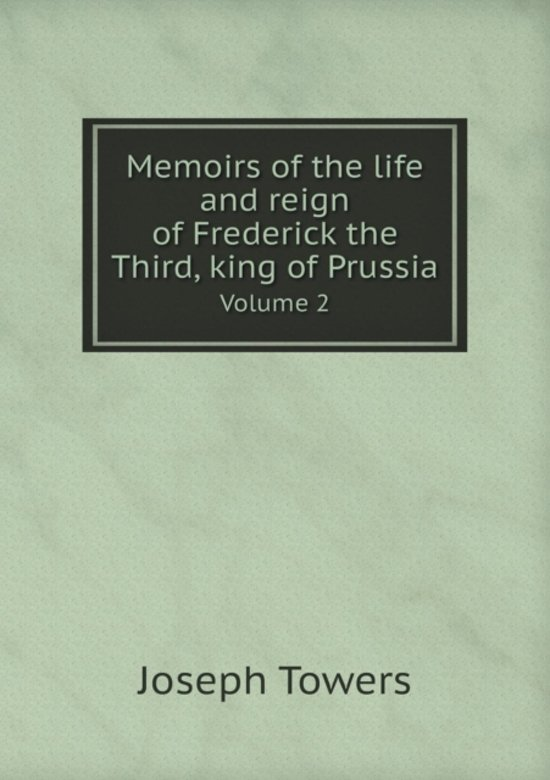 Memoirs of the Life and Reign of Frederick the Third, King of Prussia Volume 2