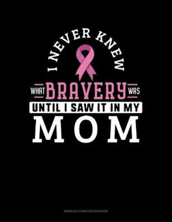 I Never Knew What Bravery Was Until I Saw It In My Mom: Unruled Composition Book